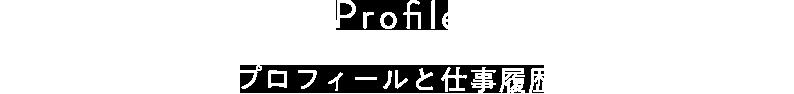 Profile プロフィールと仕事履歴